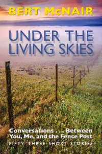 Cover UNDER THE LIVING SKIES: Conversations . . .  Between You, Me, and the Fence Post