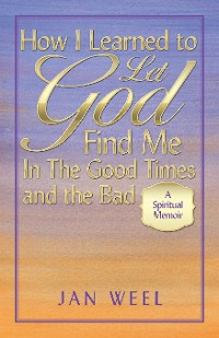 Cover How I Learned to Let God Find Me in the Good Times and the Bad