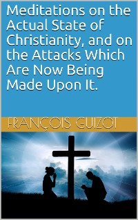 Cover Meditations on the Actual State of Christianity, and on the Attacks Which Are Now Being Made Upon It.
