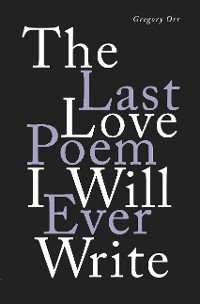 Cover The Last Love Poem I Will Ever Write: Poems