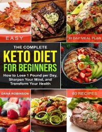 Cover The Complete Keto Diet for Beginners: How to Lose 1 Pound Per Day, Sharpen Your Mind, and Transform Your Health