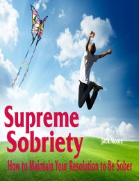 Cover Supreme Sobriety - How to Maintain Your Resolution to Be Sober