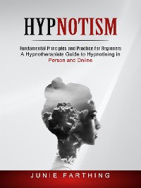 Cover Hypnotism: Fundamental Principles and Practice for Beginners (A Hypnotherapists Guide to Hypnotising in Person and Online)