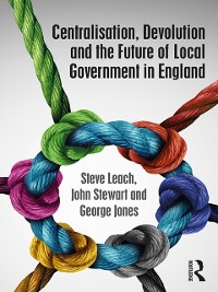 Cover Centralisation, Devolution and the Future of Local Government in England