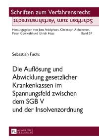 Cover Die Aufloesung und Abwicklung gesetzlicher Krankenkassen im Spannungsfeld zwischen dem SGB V und der Insolvenzordnung