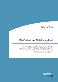 Cover Die Freiheit der Einbildungskraft. Von der 'Spontaneität des Denkens' über die 'Willensfreiheit' zur 'ästhetischen Reflexionsfreiheit'
