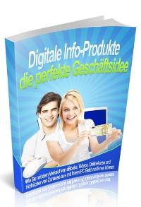 Cover Digitale Info-Produkte die perfekte Geschäftsidee - Einstieg leicht gemacht
