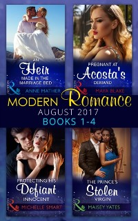 Cover Modern Romance Collection: August 2017 Books 1 - 4: An Heir Made in the Marriage Bed / The Prince's Stolen Virgin / Protecting His Defiant Innocent / Pregnant at Acosta's Demand