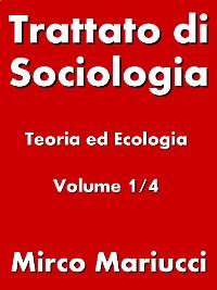 Cover Trattato di Sociologia: Teoria ed Ecologia. Volume 1/4