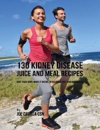 Cover 130 Kidney Disease Juice and Meal Recipes: Give Your Body What It Needs to Recover Fast and Naturally