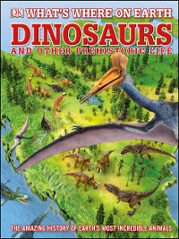 Cover What's Where on Earth Dinosaurs and Other Prehistoric Life