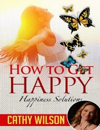 Cover How to Get Happy: Happiness Solutions