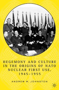 Cover Hegemony and Culture in the Origins of NATO Nuclear First-Use, 1945–1955
