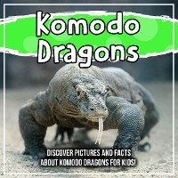 Cover Komodo Dragons: Discover Pictures and Facts About Komodo Dragons For Kids!