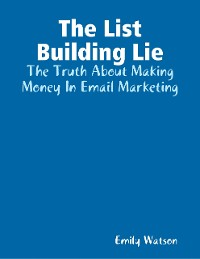 Cover The List Building Lie: The Truth About Making Money In Email Marketing