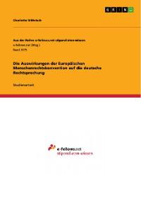 Cover Die Auswirkungen der Europäischen Menschenrechtskonvention auf die deutsche Rechtsprechung