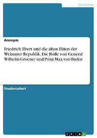 Cover Friedrich Ebert und die alten Eliten der Weimarer Republik. Die Rolle von General Wilhelm Groener und Prinz Max von Baden