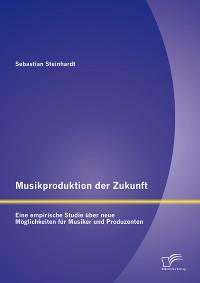 Cover Musikproduktion der Zukunft: Eine empirische Studie über neue Möglichkeiten für Musiker und Produzenten