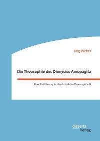 Cover Die Theosophie des Dionysius Areopagita. Eine Einführung in die christliche Theosophie III