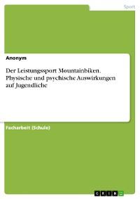 Cover Der Leistungssport Mountainbiken. Physische und psychische Auswirkungen auf Jugendliche
