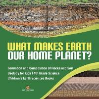 Cover What Makes Earth Our Home Planet? | Formation and Composition of Rocks and Soil | Geology for Kids | 4th Grade Science | Children's Earth Sciences Books