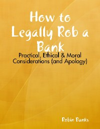 Cover How to Legally Rob a Bank: Practical, Ethical & Moral Considerations (and Apology)