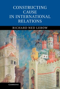 Cover Constructing Cause in International Relations