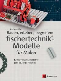 Cover Bauen, erleben, begreifen: fischertechnik®-Modelle für Maker