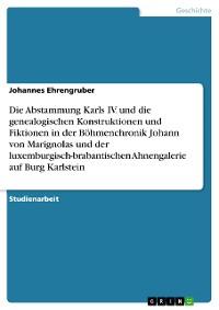 Cover Die Abstammung Karls IV. und die genealogischen Konstruktionen und Fiktionen in der Böhmenchronik Johann von Marignolas und der luxemburgisch-brabantischen Ahnengalerie auf Burg Karlstein