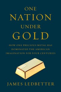 Cover One Nation Under Gold: How One Precious Metal Has Dominated the American Imagination for Four Centuries