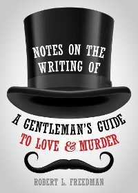 Cover Notes on the Writing of A Gentleman's Guide to Love and Murder