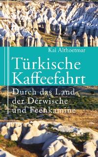 Cover Türkische Kaffeefahrt. Durch das Land der Derwische und Feenkamine