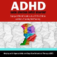 Cover ADHD Guide Attention Deficit Disorder: Coping with Mental Disorder such as ADHD in Children and Adults, Promoting Adhd Parenting: Helping with Hyperactivity and Cognitive Behavioral Therapy (CBT)