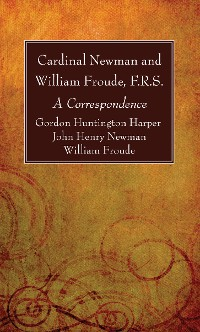 Cover Cardinal Newman and William Froude, F.R.S.