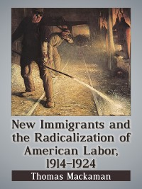 Cover New Immigrants and the Radicalization of American Labor, 1914-1924