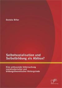 Cover Selbstsozialisation und Selbstbildung als Ablöse? Eine umfassende Untersuchung sozialisatorischer und bildungstheoretischer Hintergründe