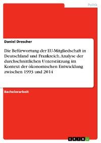 Cover Die Befürwortung der EU-Mitgliedschaft in Deutschland und Frankreich. Analyse der durchschnittlichen Unterstützung im Kontext der ökonomischen Entwicklung zwischen 1993 und 2014