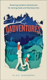 Cover Dadventures: Amazing Outdoor Adventures for Daring Dads and Fearless Kids