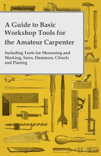 Cover A Guide to Basic Workshop Tools for the Amateur Carpenter - Including Tools for Measuring and Marking, Saws, Hammers, Chisels and Planning