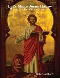 Cover Let's Make Jesus Happy: Making Full Use of Calvary Volume I