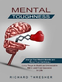 Cover Mental Toughness: Change Your Mental Models and Boost Your Confidence (Easy Ways to Build an Unbeatable Mind and Find Success in Life)