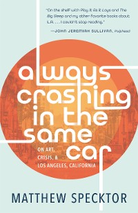 Cover Always Crashing in the Same Car: On Art, Crisis, and Los Angeles, California
