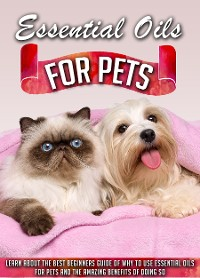 Cover Essential Oils for Pets Learn About The Best Beginners Guide Of Why To Use Essential Oils For Pets And The Amazing Benefits Of Doing So