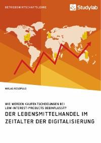 Cover Der Lebensmittelhandel im Zeitalter der Digitalisierung. Wie werden Kaufentscheidungen bei Low-Interest-Products beeinflusst?
