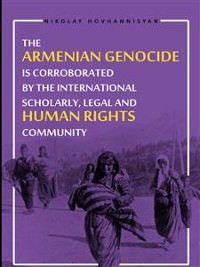 Cover The Armenian Genocide is Corraborated by the International Scholary, Legal and Human Rights Community