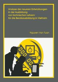 Cover Analyse der neueren Entwicklung in der Ausbildung von Technischen Lehrern für die Berufsausbildung in Vietnam
