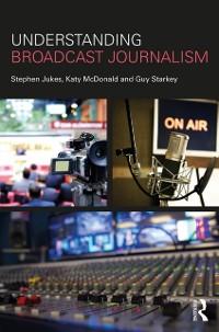 Cover Understanding Broadcast Journalism