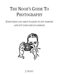 Cover The Noob's Guide to Photography - Everything You Need to Know to Get Started and Not Look Like an Asshole