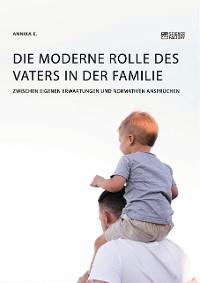 Cover Die moderne Rolle des Vaters in der Familie. Zwischen eigenen Erwartungen und normativen Ansprüchen