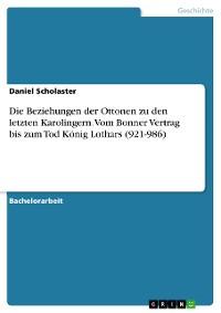 Cover Die Beziehungen der Ottonen zu den letzten Karolingern. Vom Bonner Vertrag bis zum Tod König Lothars (921-986)